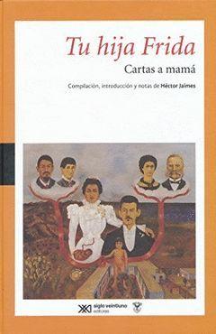 TU HIJA FRIDA : CARTAS A MAMA / FRIDA KAHLO ; COMPILACION, INTRODUCCION Y NOTAS