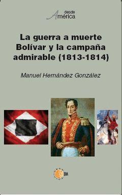 LA GUERRA A MUERTE. BOLÍVAR Y LA CAMPAÑA ADMIRABLE (1813-1814)