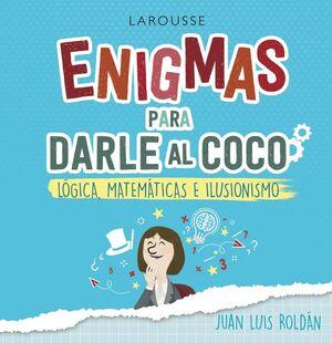 ENIGMAS PARA DARLE AL COCO. JUEGOS DE LÓGICA, MATEMÁTICAS E ILUSIONISMO