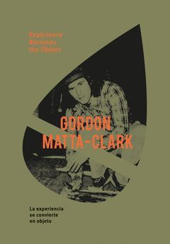 MATTA-CLARK, GORDON: EXPERIENCE BECOMES THE OBJECT