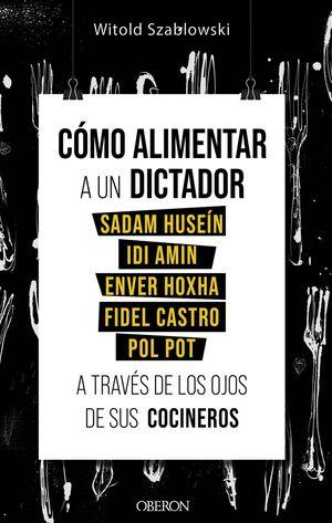 CÓMO ALIMENTAR A UN DICTADOR. SADAM HUSEÍN, IDI AMIN, ENVER HOXHA, FIDEL CASTRO