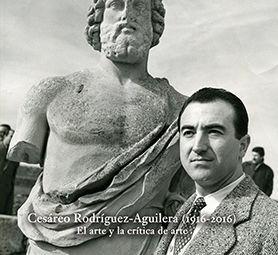 EL ARTE Y LA CRÍTICA DE ARTE. CESÁREO RODRÍGUEZ-AGUILERA (1916-2016)