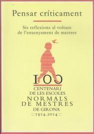 CENTENARI DE LES ESCOLES NORMALS DE MESTRES DE GIRONA 1914-2014. PENSAR CRÍTICAM