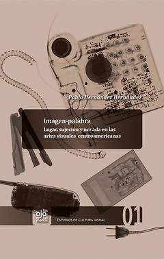 IMAGEN-PALABRA. LUGAR, SUJECIÓN Y MIRADA EN LAS ARTES VISUALES CENTROAMERICANAS.