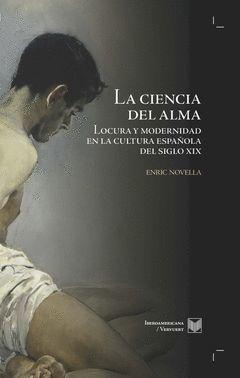 LA CIENCIA DEL ALMA. MEDICINA MENTAL Y ORDEN MORAL EN LA ESPAÑA DEL SIGLO XIX.