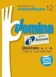 QUADERNS DOMINA MATEMÀTIQUES 12 DECIMALS: +, - I X. CÀLCUL I PROBLEMES