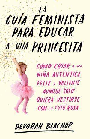 LA GUIA FEMINISTA PARA EDUCAR A UNA PRINCESITA