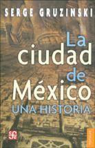 LA CIUDAD DE MEXICO : UNA HISTORIA / SERGE GRUZINSKI ; TRADUCCION DE PAULA LOPEZ